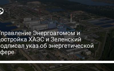 Управление Энергоатомом и достройка ХАЭС и Зеленский подписал указ об энергетической сфере