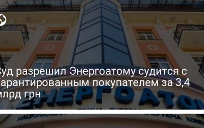 Суд разрешил Энергоатому судится с Гарантированным покупателем за 3,4 млрд грн