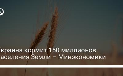 Украина кормит 150 миллионов населения Земли – Минэкономики