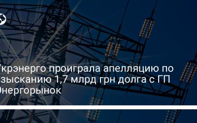 Укрэнерго проиграла апелляцию по взысканию 1,7 млрд грн долга с ГП Энергорынок