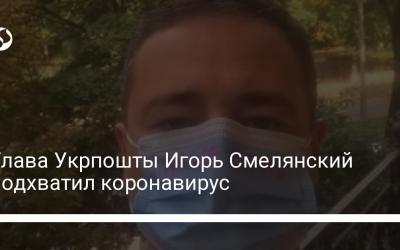 Глава Укрпошты Игорь Смелянский подхватил коронавирус